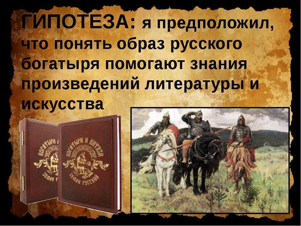 ГИПОТЕЗА: я предположил, что понять образ русского богатыря помогают знания п...