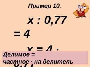 х : 0,77 = 4 х = 4 · 0,77 х = 3,08 Ответ: 3,08. Делимое = частное · на делит
