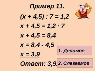 (х + 4,5) : 7 = 1,2 х + 4,5 = 1,2 · 7 х + 4,5 = 8,4 х = 8,4 - 4,5 х = 3,9 Отв