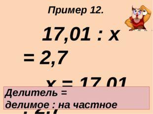 17,01 : х = 2,7 х = 17,01 : 2,7 х = 6,3 Ответ: 6,3. Делитель = делимое : на