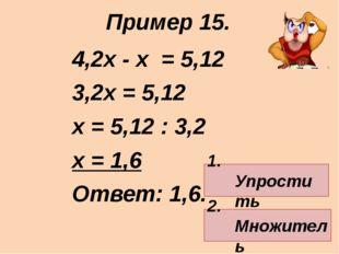 4,2х - х = 5,12 3,2х = 5,12 х = 5,12 : 3,2 х = 1,6 Ответ: 1,6. Пример 15. 1.
