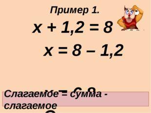 х + 1,2 = 8 х = 8 – 1,2 х = 6,8 Ответ: 6,8. Слагаемое = сумма - слагаемое П
