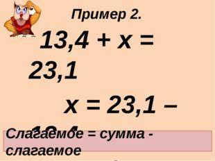 13,4 + х = 23,1 х = 23,1 – 13,4 х = 9,7 Ответ: 9,7. Слагаемое = сумма - слаг