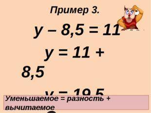 у – 8,5 = 11 у = 11 + 8,5 у = 19,5 Ответ: 19,5. Уменьшаемое = разность + в