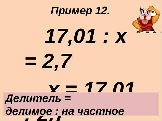 17,01 : х = 2,7 х = 17,01 : 2,7 х = 6,3 Ответ: 6,3. Делитель = делимое : на...