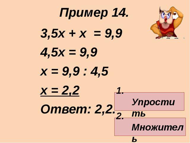 3,5х + х = 9,9 4,5х = 9,9 х = 9,9 : 4,5 х = 2,2 Ответ: 2,2. Пример 14. 1. Упр...