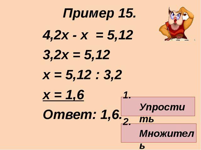 4,2х - х = 5,12 3,2х = 5,12 х = 5,12 : 3,2 х = 1,6 Ответ: 1,6. Пример 15. 1....