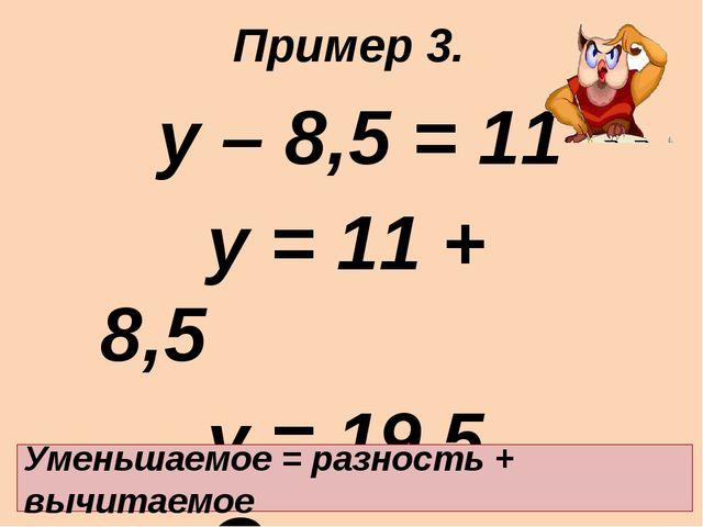 у – 8,5 = 11 у = 11 + 8,5 у = 19,5 Ответ: 19,5. Уменьшаемое = разность + в...
