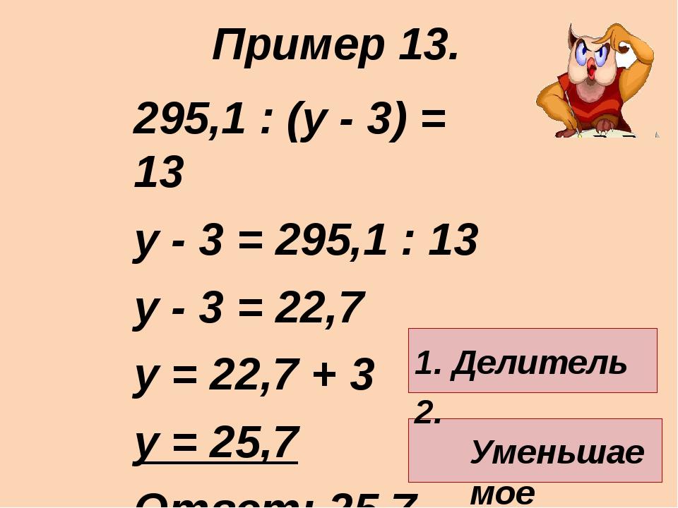 295,1 : (у - 3) = 13 у - 3 = 295,1 : 13 у - 3 = 22,7 у = 22,7 + 3 у = 25,7 От...