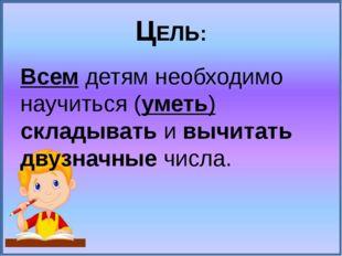 ЦЕЛЬ: Всем детям необходимо научиться (уметь) складывать и вычитать двузначны