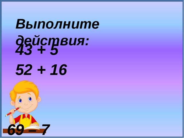 43 + 5 52 + 16 69 – 7 79 – 24 Выполните действия: