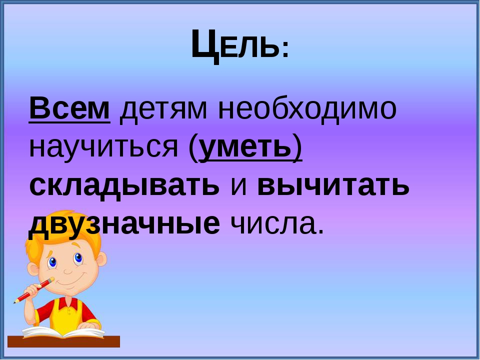 ЦЕЛЬ: Всем детям необходимо научиться (уметь) складывать и вычитать двузначны...