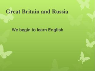 Great Britain and Russia We begin to learn English