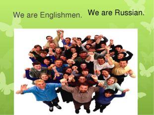 We are Englishmen. We are Russian.
