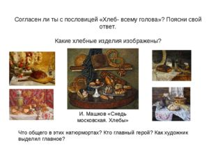Согласен ли ты с пословицей «Хлеб- всему голова»? Поясни свой ответ. Какие хл