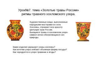 Урок№7. тема «Золотые травы России» ритмы травного хохломского узора. Художес