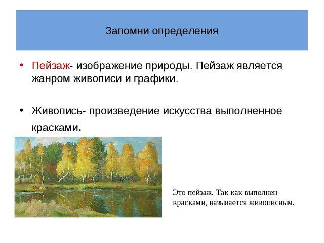 Запомни определения Пейзаж- изображение природы. Пейзаж является жанром живоп...