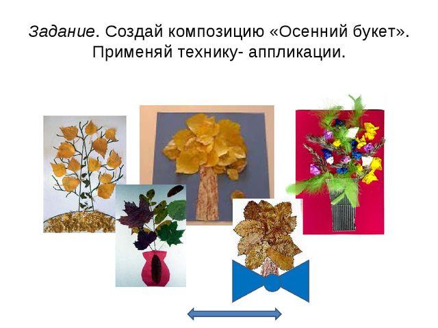 Задание. Создай композицию «Осенний букет». Применяй технику- аппликации.