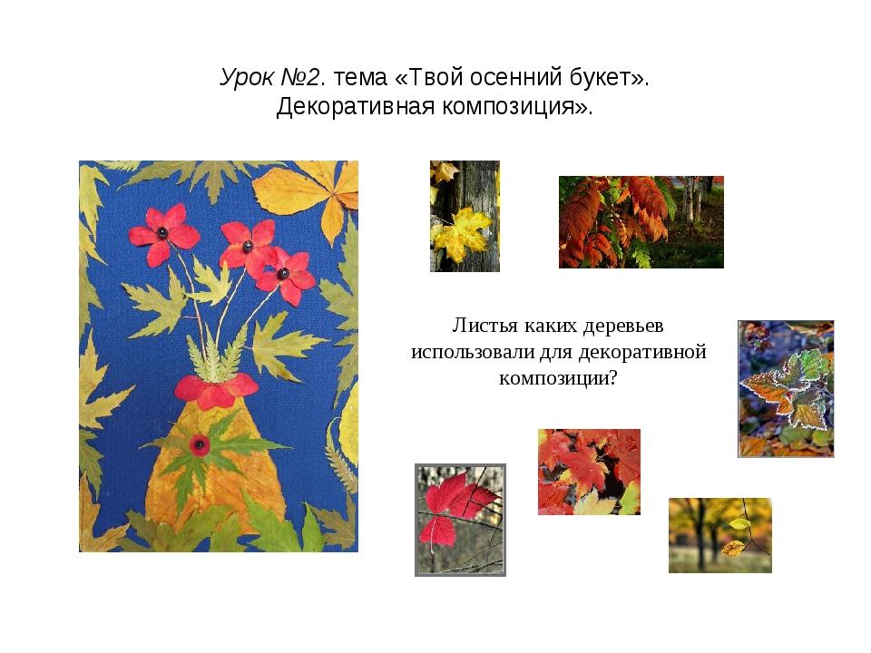 Урок №2. тема «Твой осенний букет». Декоративная композиция». Листья каких де...