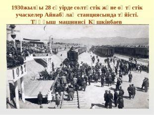 1930жылғы 28 сәуірде солтүстік және оңтүстік учаскелер Айнабұлақ станциясында