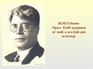 И.М.Губкин: Орал- Ембі ауданын мұнайға аса бай деп есептеді.