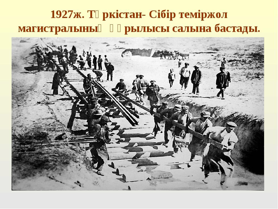 1927ж. Түркістан- Сібір теміржол магистралының құрылысы салына бастады.