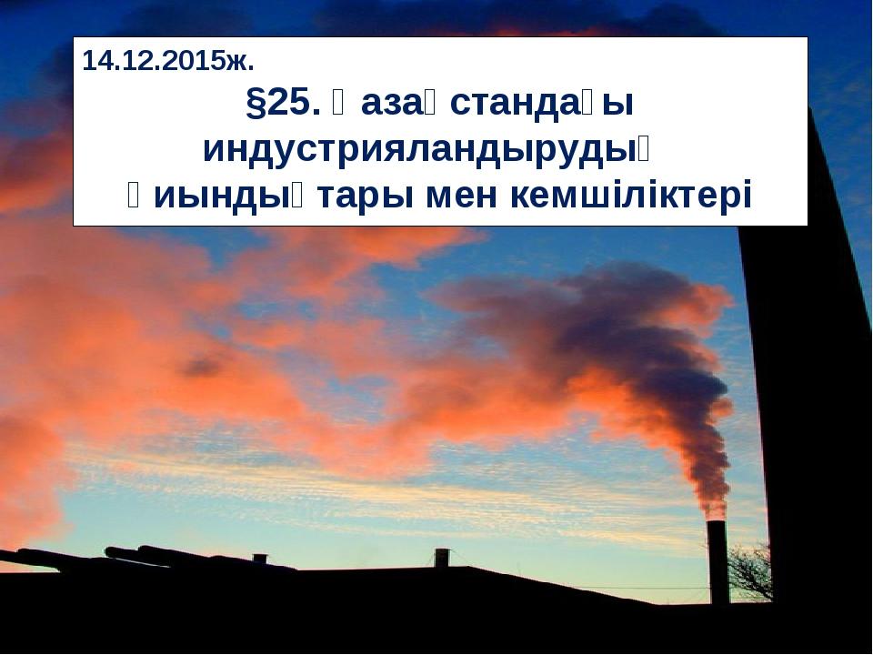 14.12.2015ж. §25. Қазақстандағы индустрияландырудың қиындықтары мен кемшілікт...