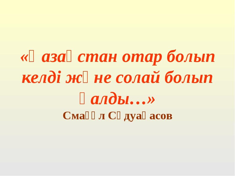 «Қазақстан отар болып келді және солай болып қалды…» Смағұл Сәдуақасов