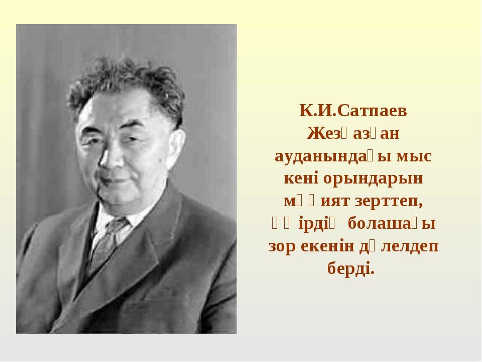 К.И.Сатпаев Жезқазған ауданындағы мыс кені орындарын мұқият зерттеп, өңірдің...