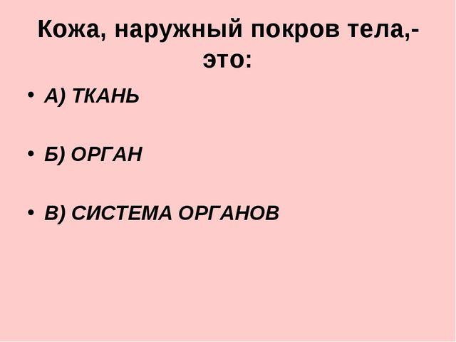 Кожа, наружный покров тела,- это: А) ТКАНЬ Б) ОРГАН В) СИСТЕМА ОРГАНОВ
