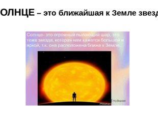 СОЛНЦЕ – это ближайшая к Земле звезда