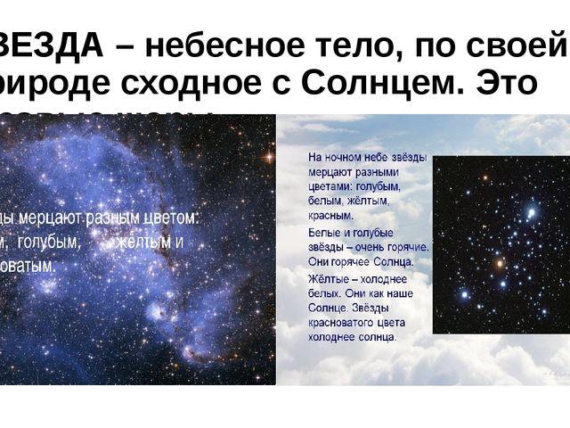 ЗВЕЗДА – небесное тело, по своей природе сходное с Солнцем. Это газовые шары.