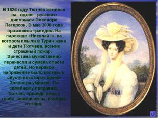 В 1826 году Тютчев женился на вдове русского дипломата Элеоноре Петерсон. В м