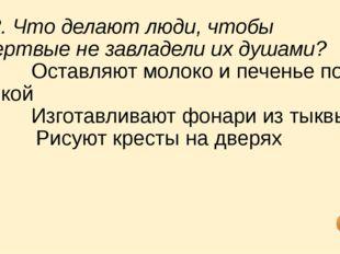 12. Что делают люди, чтобы мертвые не завладели их душами? a) Оставляют