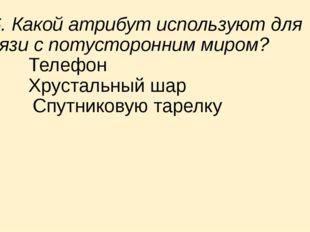 16. Какой атрибут используют для связи с потусторонним миром? a) Телефон