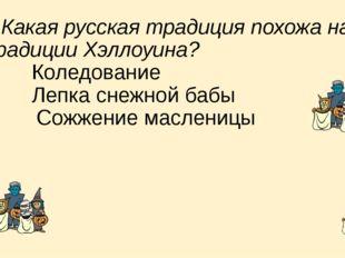 8. Какая русская традиция похожа на традиции Хэллоуина? a) Коледование b