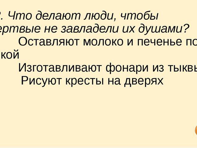 12. Что делают люди, чтобы мертвые не завладели их душами? a) Оставляют...