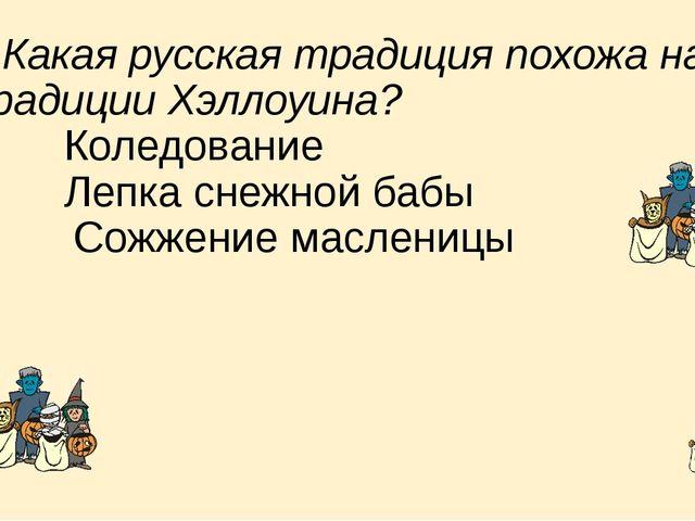 8. Какая русская традиция похожа на традиции Хэллоуина? a) Коледование b...