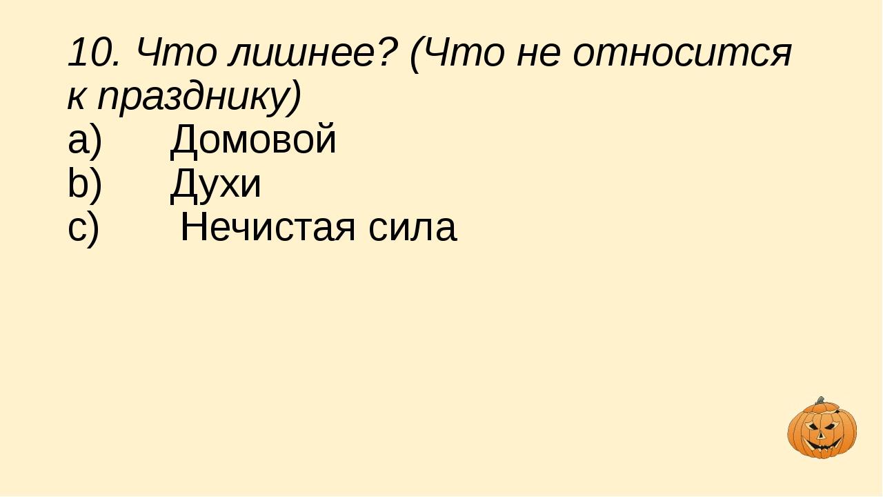 10. Что лишнее? (Что не относится к празднику) a) Домовой b) Духи c...