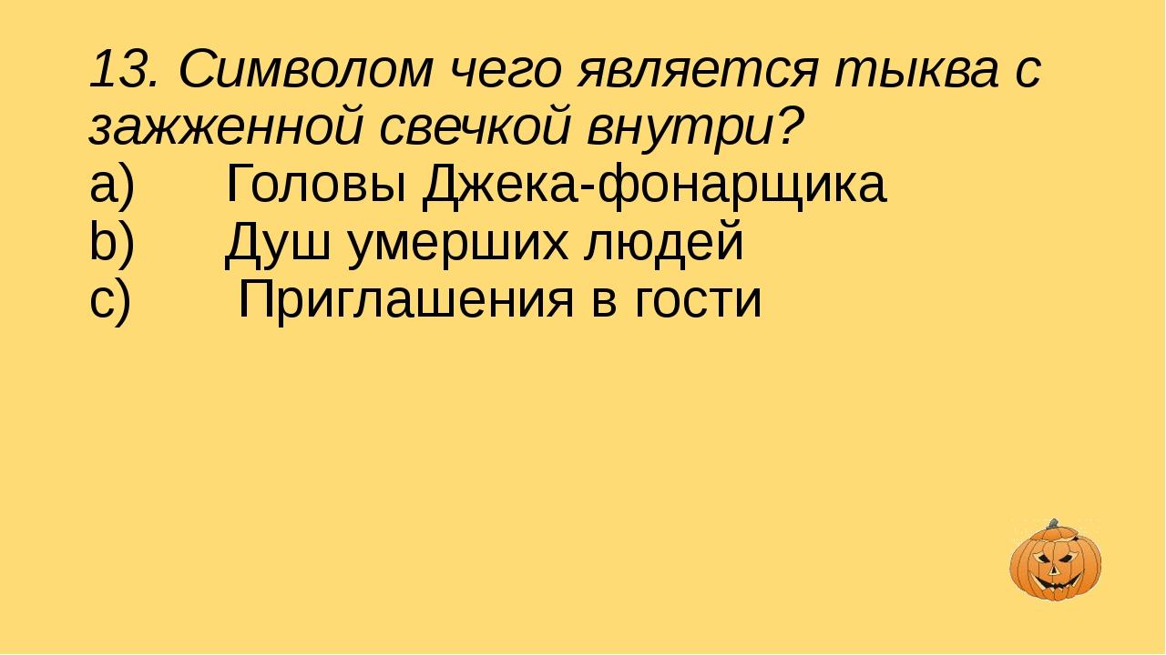 13. Символом чего является тыква с зажженной свечкой внутри? a) Головы Д...
