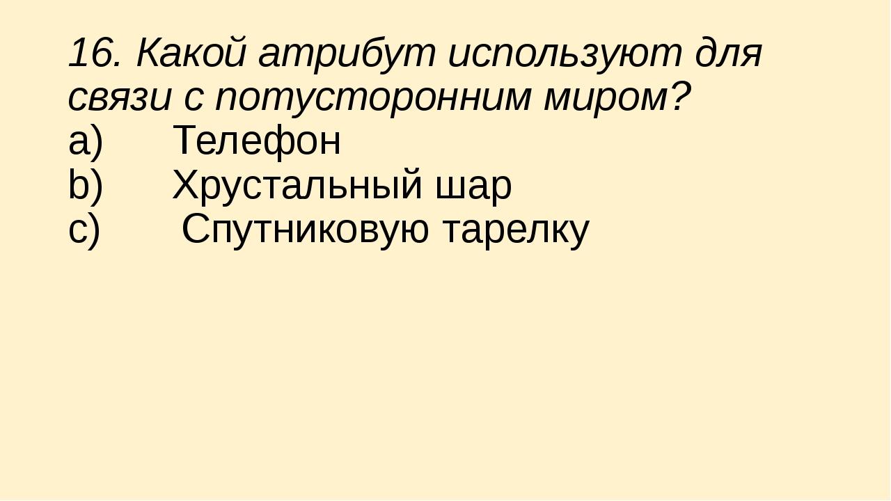 16. Какой атрибут используют для связи с потусторонним миром? a) Телефон...