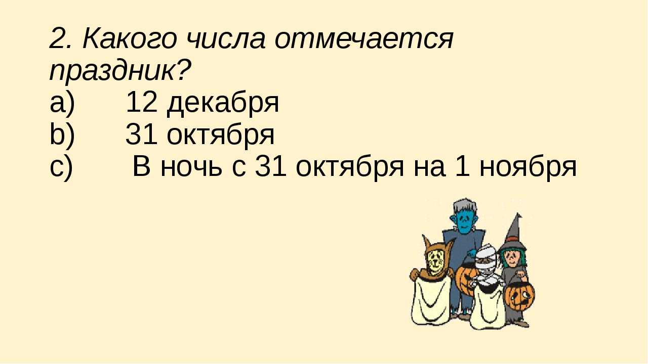 2. Какого числа отмечается праздник? a) 12 декабря b) 31 октября c)...