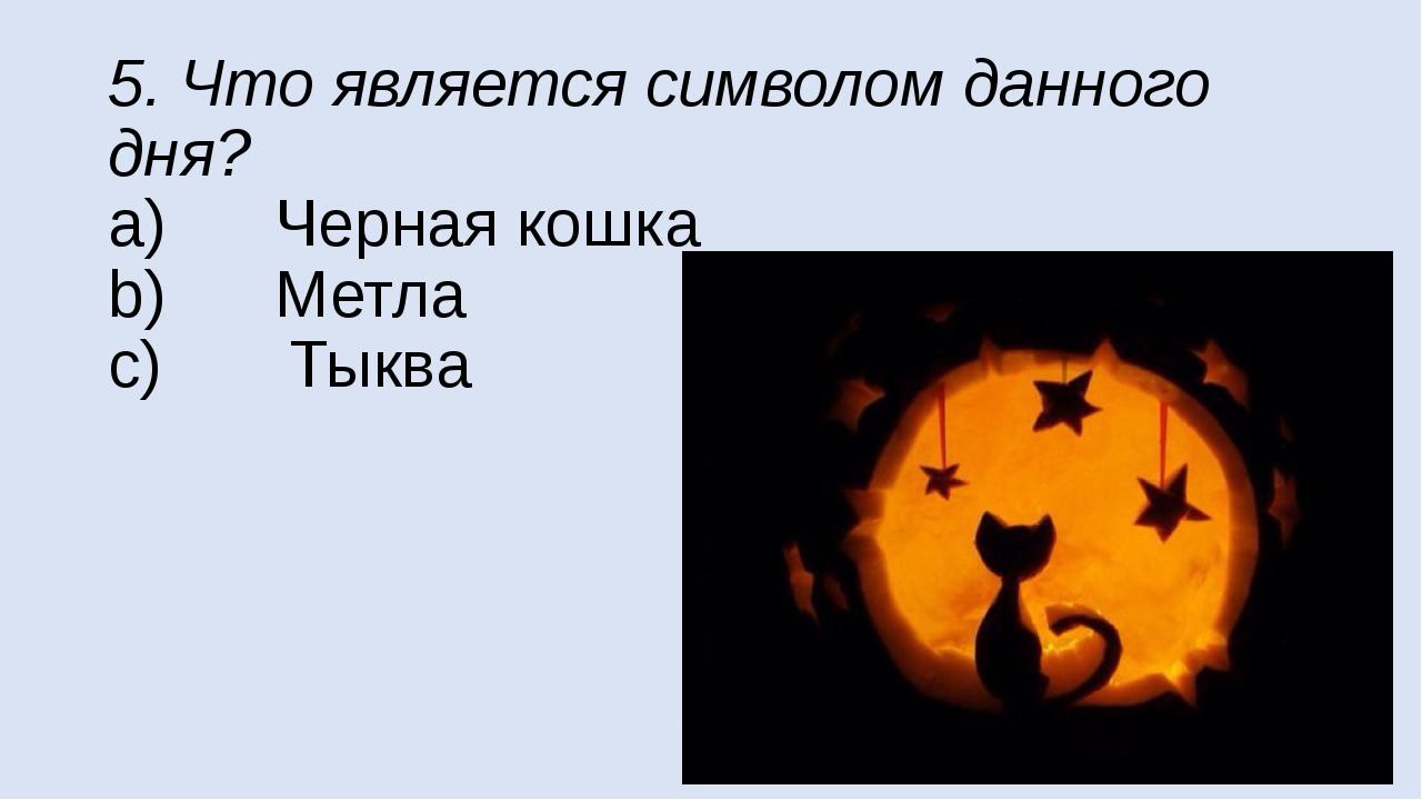 5. Что является символом данного дня? a) Черная кошка b) Метла c)...
