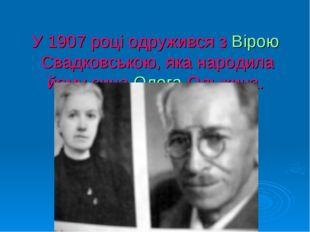 У 1907 році одружився зВірою Свадковською, яка народила йому синаОлега Ольж
