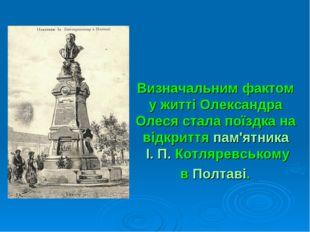 Визначальним фактом у житті Олександра Олеся стала поїздка на відкриттяпам'я