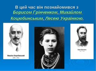В цей час він познайомився з Борисом Грінченком,Михайлом Коцюбинським,Лесе
