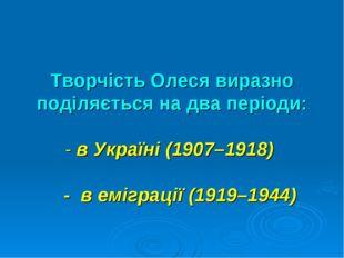 Творчість Олеся виразно поділяється на два періоди: - в Україні (1907–1918) -