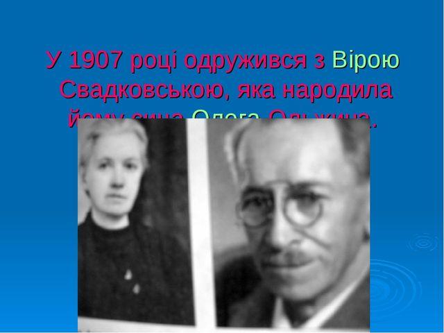 У 1907 році одружився зВірою Свадковською, яка народила йому синаОлега Ольж...