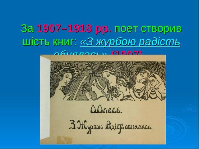 За 1907–1918рр. поет створив шість книг: «З журбою радість обнялась» (1907).