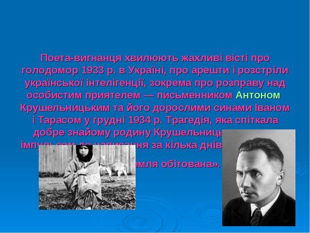 Поета-вигнанця хвилюють жахливі вісті про голодомор 1933р. в Україні, про ар...